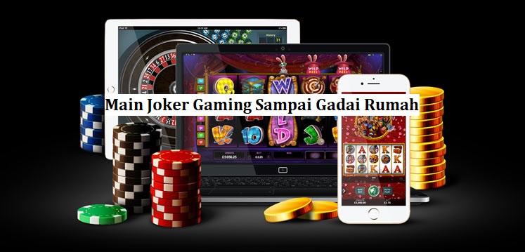 Main Joker Gaming Sampai Gadai Rumah