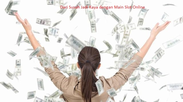 Dari Susah Jadi Kaya dengan Main Slot Online